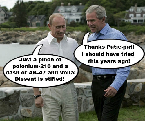 Putin advises George W. Bush that to rid himself of pesky dissenters, just use a pinch of Polonium 210 and a dash of AK-47 and Voila.