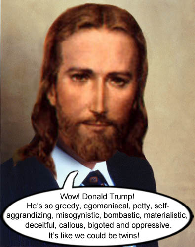Capitalist Jesus, who is also very Republican, admires his ideological twin, Donald Trump, for his greedy, egomaniacal, petty, self-aggrandizing, misogynistic, bombastic, materialistic, deceitful, callous, bigoted, and oppresive nature.