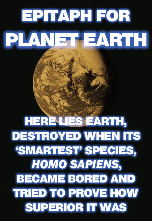 In an attempt to demonstrate how superior they are, humans are proving to be far more destructive to planet Earth than any asteroid.
