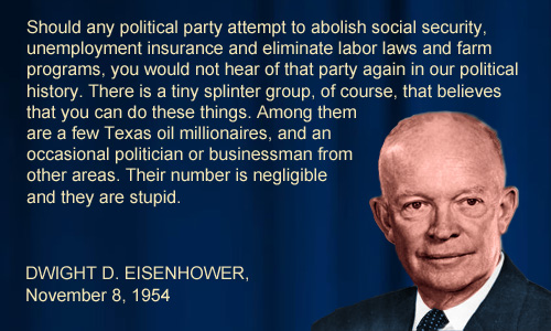 "Dwight D. Eisenhower stated on November 8, 1954 ""Should any political party attempt to abolish social security, unemployment insurance and eliminate labor laws and farm programs, you would not hear of that party again in our political history. There is a tiny splinter group, of course, that believes that you can do these things. Among them are a few Texas oil millionaires, and an occasional politician or businessman from other areas. Their number is negligible and they are stupid."""