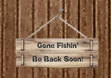 Gone Fishin' - Be Back Soon!