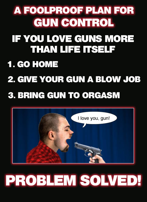 Here's a handy dandy gun control solution for all those gun enthusiasts out there who love their guns more than life itself. Guaranteed to be a mind-blowing experience!