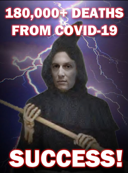 Presidential adviser and grim reaper Jared Kushner proclaims that the 180,000+ deaths in America from COVID-19 are a resounding success story of the Trump administration.