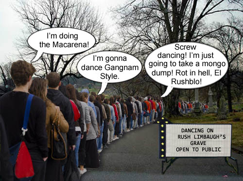Lines are already forming for people who want to dance on the grave of obnoxious, racist, conservative asshole and fat tub of goo Rush Limbaugh (a.k.a. Boss Limhogg).