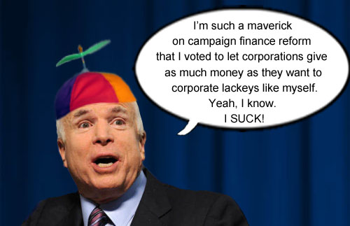 Arizona Senator John McCain proves what a 'maverick' he is on campaign finance reform by voting to let corporations give unlimited funds to the corporate lackey...er...politician of their choice.
