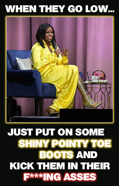 Former First Lady Michelle Obama has updated her mantra from the 2016 election to now say when they go low just put on some shiny pointy toe boots and kick their f***king asses