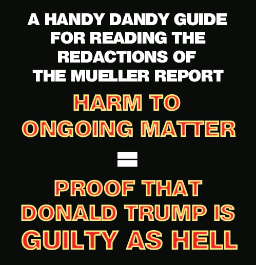 According to the handy dandy guide for reading the redactions of the Mueller report, the phrase 'Harm to Ongoing Matter' translates to 'Proof that Donald Trump is Guilty as Hell'.