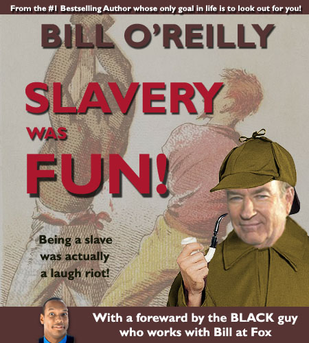 Fox News talk show host and America's history detective, Bill O'Reilly, whose only goal in life is to look out for you, has released a new book that explains that slavery wasn't just fun, it was a laugh riot.