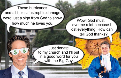 Holy huckster extraordinaire, Joel Osteen, compassionately lectures a completely devastated hurricane victim that her loss is just proof that God cares and that she should donate handsomely to his church to show appreciation for God's undying love.