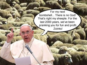 Pope Francis states that there's no God and that the sheeple have been pranked for the last two thousand years for fun and profit.