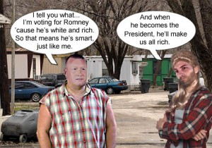 Rednecks or temporarily embarrassed millionaires, believe that if they vote for Romney, they too will become rich