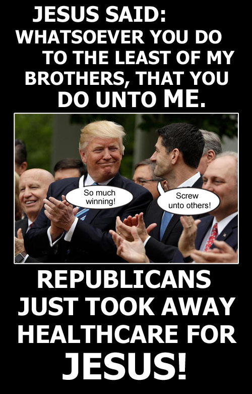 Jesus said 'Whatsoever you do to the least of my brothers, that you do unto me. Well Republicans just screwed Jesus out of healthcare.