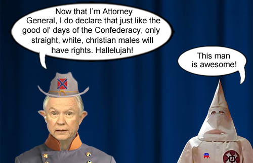 Confederate Attorney General and good ol' boy, Jefferson Beauregard Sessions, assures all the poor, frightened, straight, white, christian males that the good ol' days of the Confederacy will return much to the delight of a Ku Klux Klansman.
