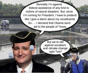 Teabagger patriot, climate change denier, staunch anti-socialist and smuggest Senator alive, Ted Cruz, proclaims that despite being against federal assistance for disaster victims, President Obama should send federal aid to Texas flood victims because...you know...Ted Cruz wants to be president.