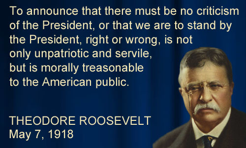 "Teddy Roosevelt said, ""To announce that there must be no criticism of the President, right or wrong, is not only unpatriotic and servile, but is morally treasonable to the American public."""