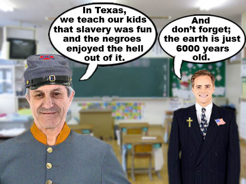 A Texas school teacher proudly teaches his class that slavery was fun and Negroes enjoyed the hell out of it and a conservative christian reminds the kids that the earth is only 6000 years old.