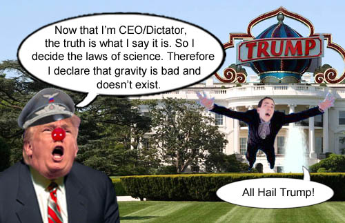 CEO/Dictator Donald Trump, in front of the redecorated Trump White House, proclaims that the truth is what he says it is and that some inconvenient laws of science, such as gravity, don't actually exist, much to the delight of Trump acolytes everywhere.