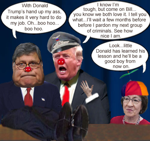 America's Impeached CEO/Dictator and petulant man child, Donald Trump, shows off his new ventriloquist act with dummy Attorney General Bill Barr, as 'concerned' Senator Susan Collins looks on, satisfied that little Donald has learned his lesson about abusing power and destroying democracy.