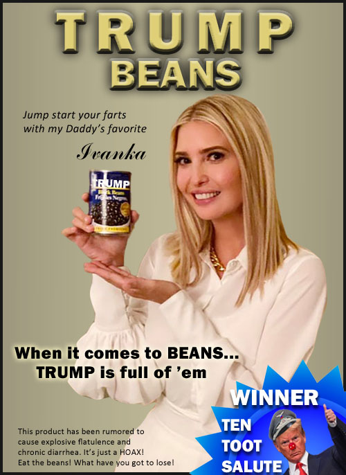 From the fine people who brought you Trump Vodka, Trump Air, Trump Water and Trump University comes their next doomed endeavor, the ultimate in designer beans, Trump Beans. Because when it comes to beans, Trump is full of 'em. Trump Beans is the winner of the coveted Ten Toot Salute award created by Donald Trump for excellence in bean stuff. Like Ivanka sez, jump start your farts with her Daddy's favorite, Trump Beans. Rumors that these beans cause explosive flatulence and chronic diarrhea are a hoax. Go ahead and eat 'em. What have you got to lose.