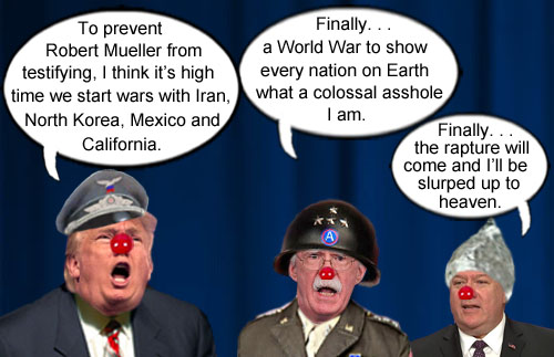 To distract from the possible testifying of Robet Mueller before Congress, American CEO/Dictator Donald Trump has decided to 'wag the dog' with multiple wars much to the delight of National Security Advisor and war monger extraordinaire John Bolton and Secretary of State and Rapture aficionado Mike Pompeo.