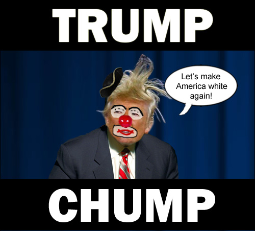 Megalomaniac clown, Donald Trump the Chump, wants to make America white again.