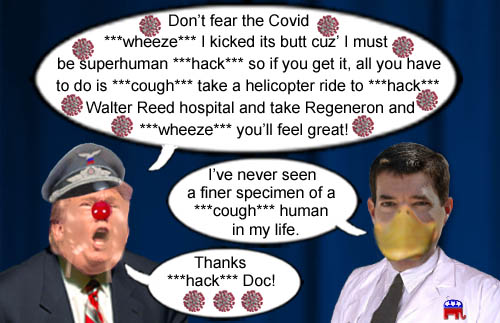 America's Impeached CEO/Dictator, petulant man child and coronavirus superspreader, Donald Trump, declares that Americans shouldn't fear COVID-19 despite most not having access to the same medical care that the President does, while 'Doctor' and Republican lackey Sean Conley proclaims the orange skinned megalomaniac to be the perfect human specimen.