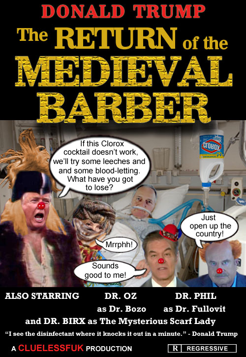 The Return of the Medieval Barber: America's Impeached CEO/Dictator, stable genius and top notch medical professional Donald Trump surmises that a Clorox cocktail, leeches and blood-letting is the best prescription for cleaning out the coronavirus from a patient's body which pleases his horde of greedy, sycophantic Republican lackeys who desperately want the country to reopen, consequences be damned. Rated R for Regressive.