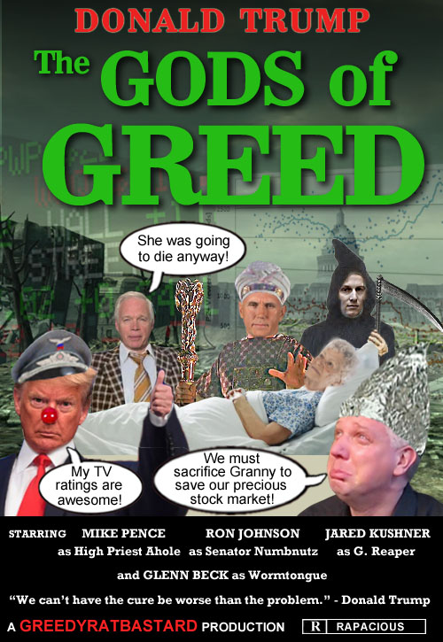 The Gods of Greed: In order to save his precious stock market while simultaneously improving his all-important TV ratings, American CEO/Dictator and top notch medical professional Donald Trump and his horde of sycophantic Republican lackeys try to convince the American populace that granny and gramps must sacrifice themselves to the coronavirus pandemic on the altar of capitalism in order to save the lives of our greedy corporate overlords and the avaricious plutocratic gods on Wall Street. Rated R for Rapacious.