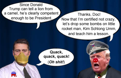 There's quackery afoot in the White House as Dr. Ronny Jackson proclaims that since American CEO/Dictator, Donald Trump, knows a camel by sight, he's totally competent to be President, which causes Trump to celebrate his sanity by bombing Kim Jong Un.