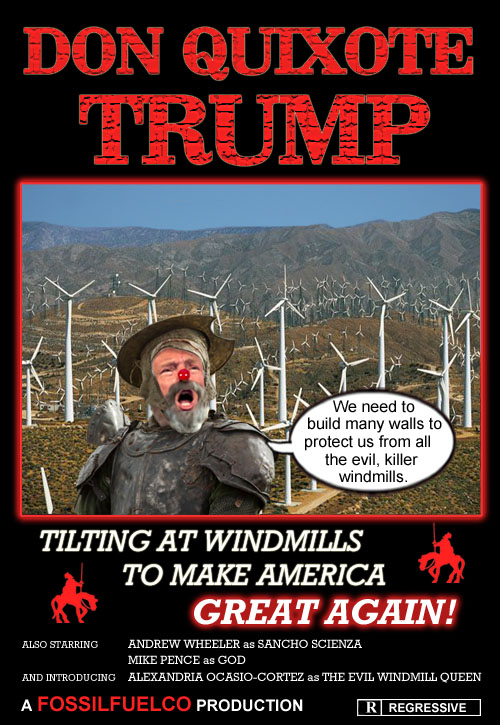 Don Quixote Trump: The fossil fuel companies send noble capitalist and stable genius Donald Trump on a quest to save their dying, inefficient industries. Trump, together with his EPA stooge Sancho Scienza (played by Andew Wheeler) and God (played by Mike Pence) battle the Evil Windmill Queen (played by Alexandria Ocasio-Cortez) and try to destroy her vast, horrible, energy efficient windmill army. Rated R for Regressive.