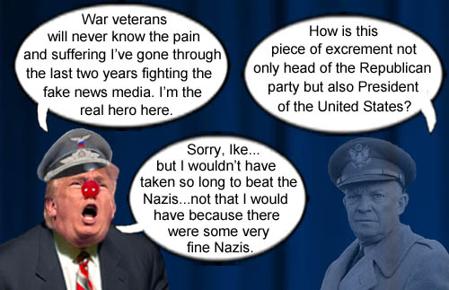 America's CEO/Dictator Donald Trump whines that his pain and suffering fighting the press is much worse than the sacrifices that war heros like Dwight D. Eisenhower made while fighting against the Nazis, who really weren't that bad according to Trump.
