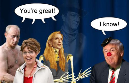 Vladimir Putin, Sarah Palin, Ann Coulter, the ghost of John Wayne and Donald Trump all think that Donald Trump is great.