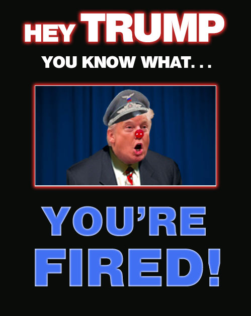 Hey, Donald Trump: YOU'RE FIRED!!!!