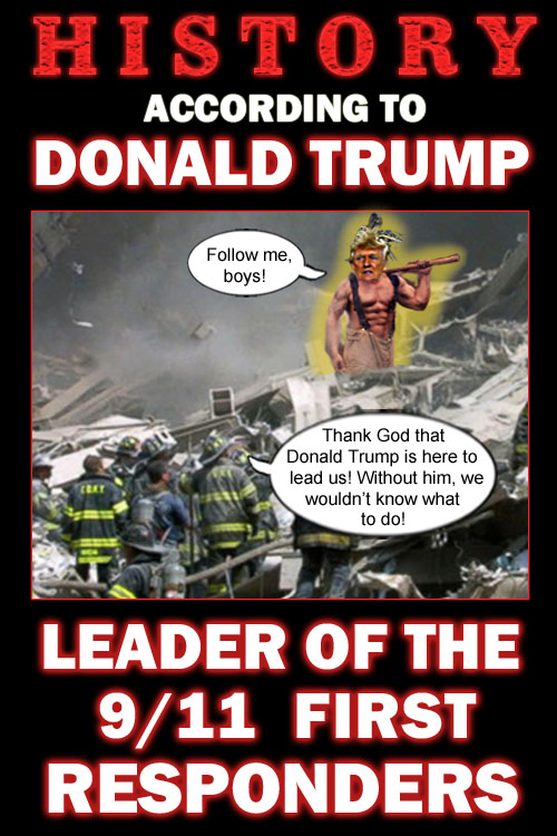 America's CEO/Dictator, pathological prevaricator and man with a perpetual case of liarrhea, Donald Trump, recently regaled the masses with the story of how on 9/11, he stepped to the forefront and bravely led the first responders in rescuing many New Yorkers and saving the soul of America.
