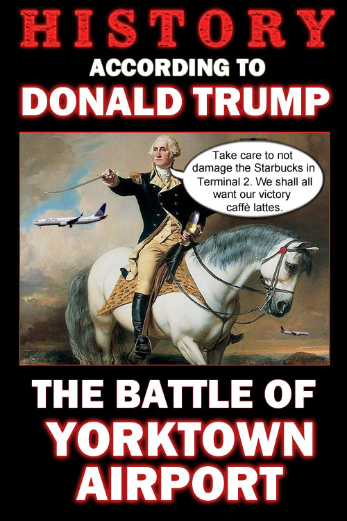 America's CEO/Dictator Donald Trump recently regaled the masses with the story of the Battle of Yorktown Airport when George Washington and his band of patriots bravely saved a Starbucks at Terminal 2 from certain destruction and celebrated with victory caffè lattes for all.
