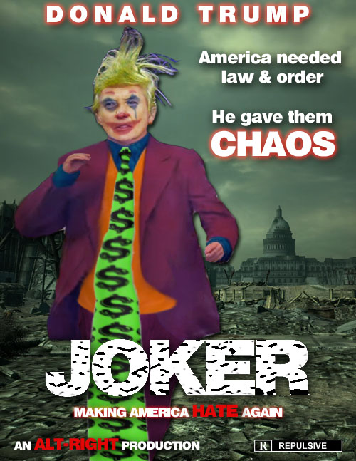Joker: Not to be outdone by Joaquin Phoenix, American CEO/Dictator and 'stable genius' Donald Trump releases his own Joker movie where he promises law and order but delivers chaos that promotes hatred and violence thus threatening to rip apart the democratic institutions on which the nation was founded. Rated R for Repulsive.