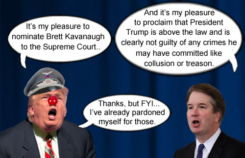 Supreme Court justice nominee, Brett Kavanaugh, proudly proclaims that America's CEO/Dictator, Donald Trump, is above the law and cannot possibly be guilty of crimes he may have committed like collusion or treason.