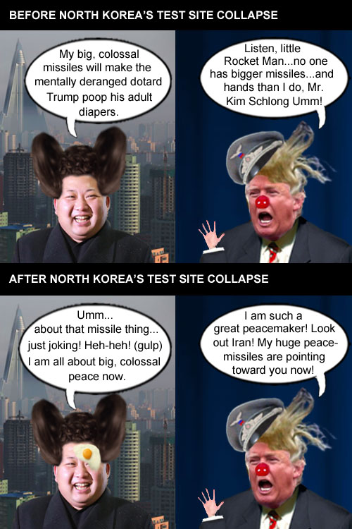 After his nuclear test site collapsed, wacky-coiffed, egg wearing North Korean leader, Kim Jong Un, proclaims he's all for peace which prompts wacky-coiffed, egg laying American CEO/Dictator/'Peace Guru', Donald Trump, to announce that he will boldly try the same nuclear brinkmanship/peace plan on Iran.