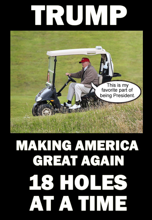 American CEO/Dictator Donald Trump is making America great again 18 holes at a time.