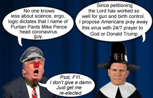 Vice President and anti-science advocate Mike 'Puritan Pants' Pence has been named the head coronavirus guy by America's Impeached CEO/Dictator and stable genius Donald Trump and promptly proclaims that only 24/7 prayer to God or Donald Trump can rid our nation of this dreadful scourge.