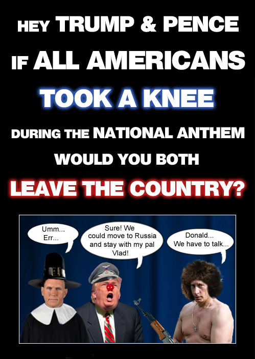 Maybe if all Americans took a knee during the national anthem, easily offended American CEO/Dictator Donald Trump and his Puritan Vice President Mike Pence would leave the country and stay with their old buddy Vlad Putin in Russia.