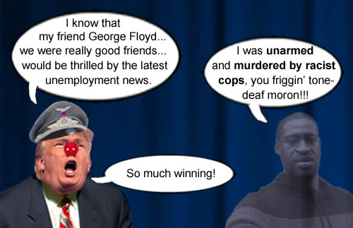 America's Impeached CEO/Dictator and stable genius at race relations, Donald Trump, proclaims that his good friend George Floyd, who was brutally murdered by racist cops, would be thrilled the recent unemployment reports.