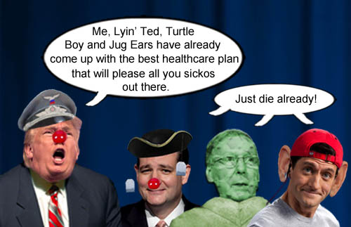 American CEO/Dictator Donald Trump and his GOP lackeys, Lyin' Ted Cruz, Mitch 'Turtle Boy' McConnell and Paul 'Jug Ears' Ryan have come up with a new health plan for all the sickos out there.