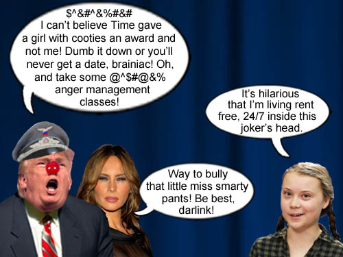 America's CEO/Dictator Donald Trump with blessings from his 'anti-bullying crusader' wife Melania proceeds to bully the hell out of teenage activist and Time Person of the Year, Greta Thunberg, who calmly and effortlessly outclasses the petulant, orange-haired man child and his gold-digging plagiarist spouse.