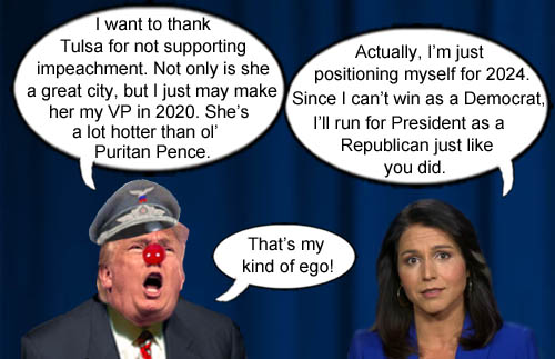 Could it be that Tulsi Gabbard's presidential ambitions may be so great that she'd switch parties in 2024, and because of her impeachment vote, she'd get the blessings of America's current CEO/Dictator Donald Trump and his following of nutcase supporters? Stay tuned, folks!
