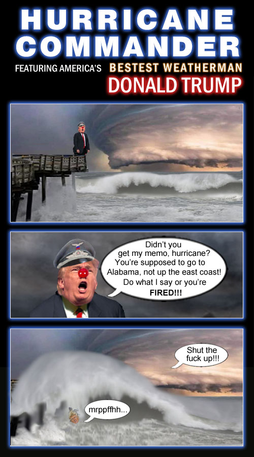 American CEO/Dictator, stable genius, bestest weatherman ever, hurricane commander and the self proclaimed 'chosen one', Donald Trump, gets tough with a menacing tropical cyclone when it changes course and doesn't follow his commands.