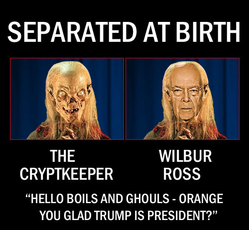 Commerce Secretary, plutocrat and swamp creature, Wilbur Ross, bears a striking resemblance to the Cryptkeeper and has even developed his own punny quips to nauseate all the boils and ghouls.
